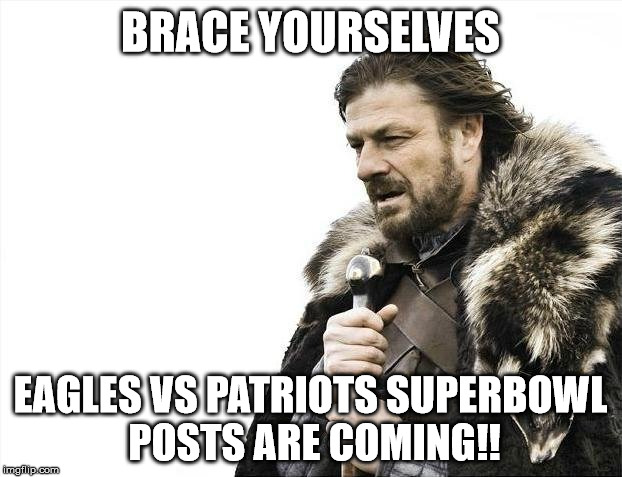 Brace Yourselves X is Coming Meme | BRACE YOURSELVES EAGLES VS PATRIOTS SUPERBOWL POSTS ARE COMING!! | image tagged in memes,brace yourselves x is coming | made w/ Imgflip meme maker