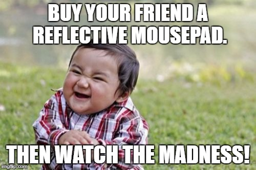 Using a mouse on a reflective surface can make the cursor go screwy since the mouse uses light to guide it. | BUY YOUR FRIEND A REFLECTIVE MOUSEPAD. THEN WATCH THE MADNESS! | image tagged in memes,evil toddler,funny,mouse,light,scumbag | made w/ Imgflip meme maker