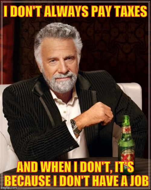 The Most Interesting Man In The World Meme | I DON'T ALWAYS PAY TAXES AND WHEN I DON'T, IT'S BECAUSE I DON'T HAVE A JOB | image tagged in memes,the most interesting man in the world | made w/ Imgflip meme maker