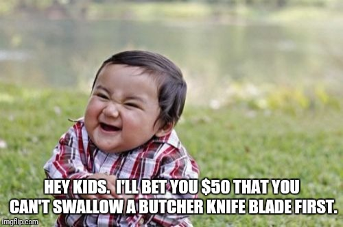 Evil Toddler Meme | HEY KIDS.  I'LL BET YOU $50 THAT YOU CAN'T SWALLOW A BUTCHER KNIFE BLADE FIRST. | image tagged in memes,evil toddler | made w/ Imgflip meme maker