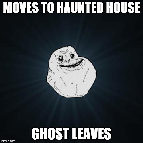 Ghost Week! A LaurynFlint Event Jan. 21-27 | MOVES TO HAUNTED HOUSE GHOST LEAVES | image tagged in memes,forever alone,ghost,haunted house,ghost week | made w/ Imgflip meme maker
