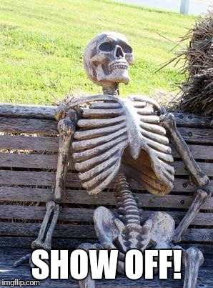 Waiting Skeleton Meme | SHOW OFF! | image tagged in memes,waiting skeleton | made w/ Imgflip meme maker