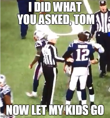 I DID WHAT YOU ASKED, TOM NOW LET MY KIDS GO | image tagged in ref congratulates brady | made w/ Imgflip meme maker