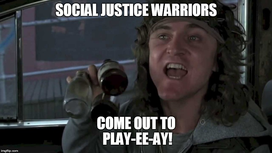 Come out to play | SOCIAL JUSTICE WARRIORS COME OUT TO PLAY-EE-AY! | image tagged in come out to play | made w/ Imgflip meme maker