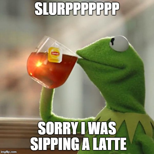 But Thats None Of My Business Meme | SLURPPPPPPP SORRY I WAS SIPPING A LATTE | image tagged in memes,but thats none of my business,kermit the frog | made w/ Imgflip meme maker