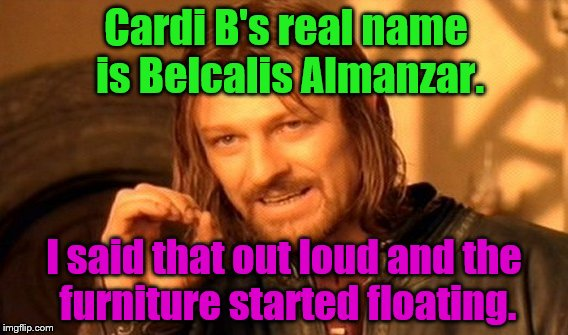 hocus pocus | Cardi B's real name is Belcalis Almanzar. I said that out loud and the furniture started floating. | image tagged in memes,one does not simply,cardi b | made w/ Imgflip meme maker