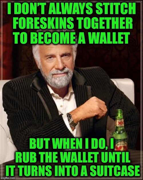 The Most Interesting Man In The World Meme | I DON'T ALWAYS STITCH FORESKINS TOGETHER TO BECOME A WALLET BUT WHEN I DO, I RUB THE WALLET UNTIL IT TURNS INTO A SUITCASE | image tagged in memes,the most interesting man in the world | made w/ Imgflip meme maker
