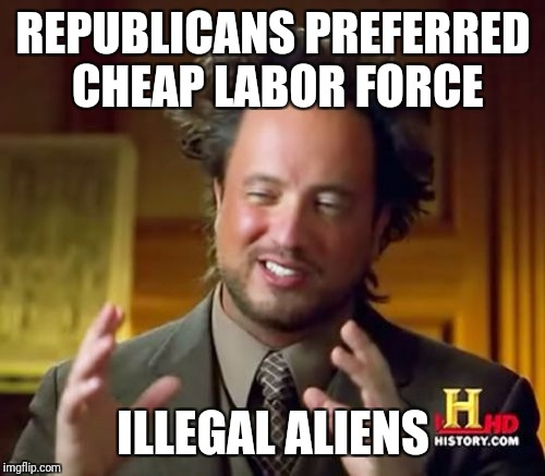 Ancient Aliens Meme | REPUBLICANS PREFERRED CHEAP LABOR FORCE ILLEGAL ALIENS | image tagged in memes,ancient aliens | made w/ Imgflip meme maker