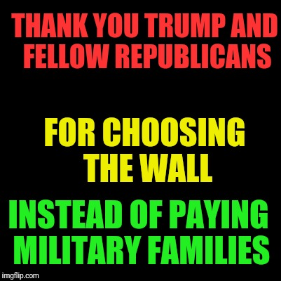 #Trumpshutdown is hurting Americans | THANK YOU TRUMP AND FELLOW REPUBLICANS FOR CHOOSING THE WALL INSTEAD OF PAYING MILITARY FAMILIES | image tagged in blank,memes,lying,donald trump,conservative hypocrisy | made w/ Imgflip meme maker