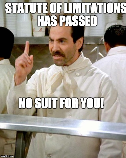 soup nazi | STATUTE OF LIMITATIONS HAS PASSED NO SUIT FOR YOU! | image tagged in soup nazi | made w/ Imgflip meme maker