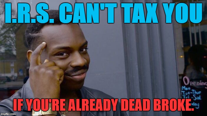 Roll Safe Think About It Meme | I.R.S. CAN'T TAX YOU IF YOU'RE ALREADY DEAD BROKE. | image tagged in memes,roll safe think about it,politics,political meme,political,first world problems | made w/ Imgflip meme maker