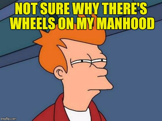 Futurama Fry Meme | NOT SURE WHY THERE'S WHEELS ON MY MANHOOD | image tagged in memes,futurama fry | made w/ Imgflip meme maker