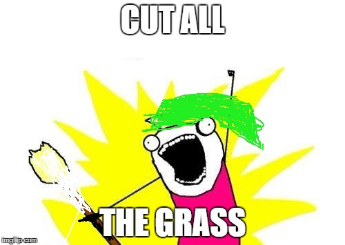 X All The Y Meme | CUT ALL THE GRASS | image tagged in memes,x all the y | made w/ Imgflip meme maker