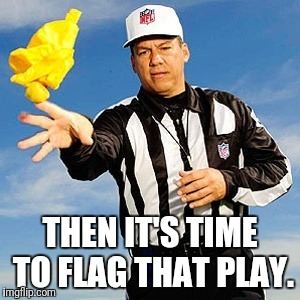 THEN IT'S TIME TO FLAG THAT PLAY. | made w/ Imgflip meme maker
