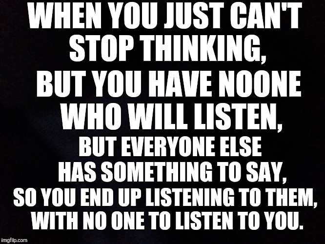 Mind set | WHEN YOU JUST CAN'T STOP THINKING, BUT YOU HAVE NOONE WHO WILL LISTEN, BUT EVERYONE ELSE HAS SOMETHING TO SAY, SO YOU END UP LISTENING TO TH | image tagged in short satisfaction vs truth | made w/ Imgflip meme maker