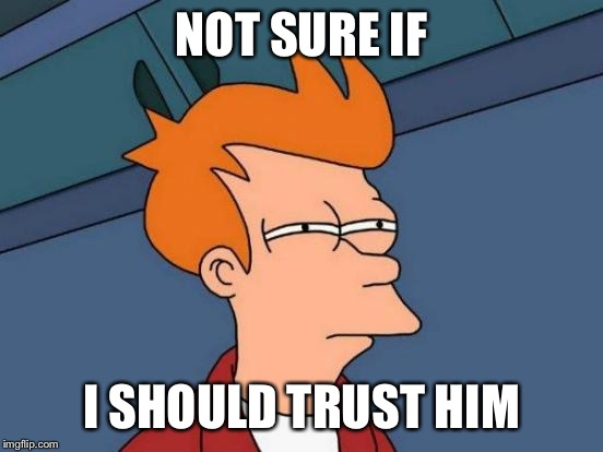 Futurama Fry Meme | NOT SURE IF I SHOULD TRUST HIM | image tagged in memes,futurama fry | made w/ Imgflip meme maker