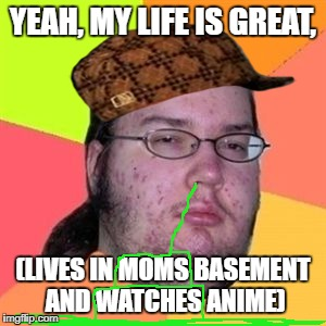 Fat Nerd Guy | YEAH, MY LIFE IS GREAT, (LIVES IN MOMS BASEMENT AND WATCHES ANIME) | image tagged in fat nerd guy,scumbag | made w/ Imgflip meme maker