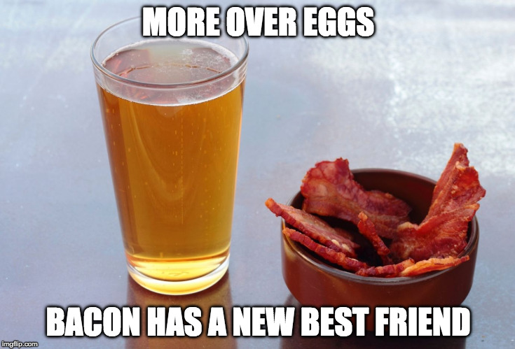 Now serving breakfast and dinner! | MORE OVER EGGS BACON HAS A NEW BEST FRIEND | image tagged in bacon beer,bacon,beer | made w/ Imgflip meme maker