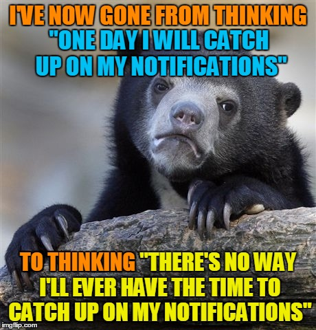 "It's not over 9000, but it's too many for me. If you're frustrated because you've been waiting to hear back from me, I'm sorry. | I'VE NOW GONE FROM THINKING TO THINKING ""THERE'S NO WAY I'LL EVER HAVE THE TIME TO CATCH UP ON MY NOTIFICATIONS"" TO THINKING ""ONE DAY I WILL 