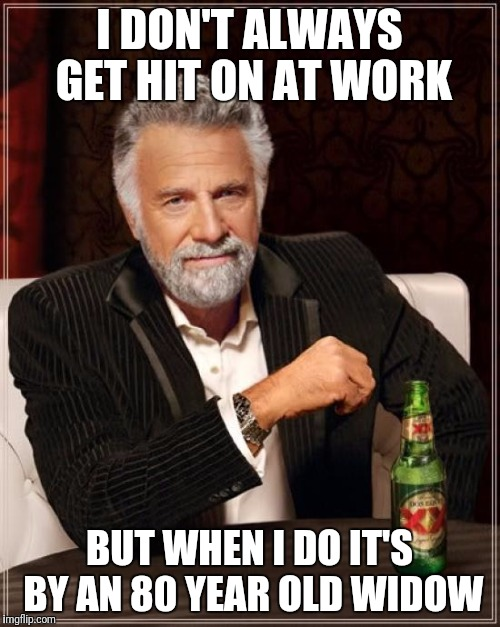 The Most Interesting Man In The World Meme | I DON'T ALWAYS GET HIT ON AT WORK BUT WHEN I DO IT'S BY AN 80 YEAR OLD WIDOW | image tagged in memes,the most interesting man in the world | made w/ Imgflip meme maker