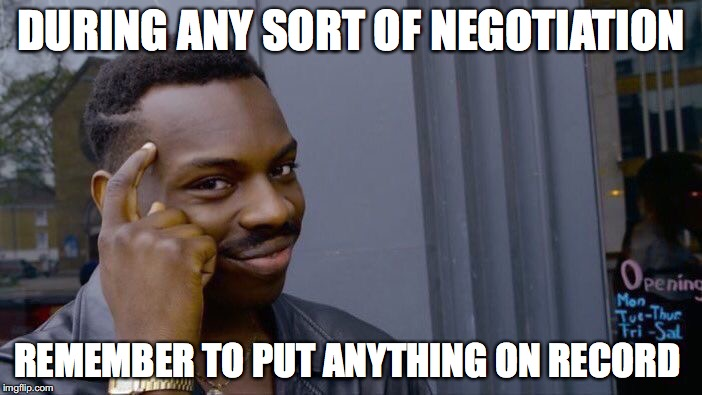 Good Advice  | DURING ANY SORT OF NEGOTIATION REMEMBER TO PUT ANYTHING ON RECORD | image tagged in memes,roll safe think about it,funny,too funny,funny memes,advice | made w/ Imgflip meme maker
