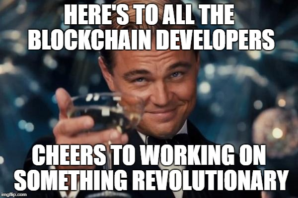 Leonardo Dicaprio Cheers Meme | HERE'S TO ALL THE BLOCKCHAIN DEVELOPERS CHEERS TO WORKING ON SOMETHING REVOLUTIONARY | image tagged in memes,leonardo dicaprio cheers | made w/ Imgflip meme maker