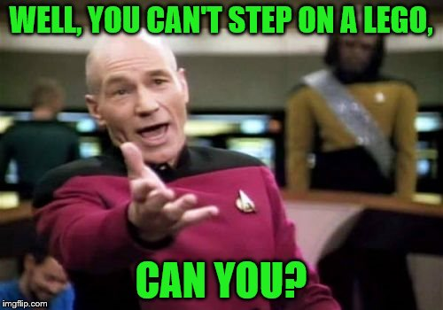 Picard Wtf Meme | WELL, YOU CAN'T STEP ON A LEGO, CAN YOU? | image tagged in memes,picard wtf | made w/ Imgflip meme maker