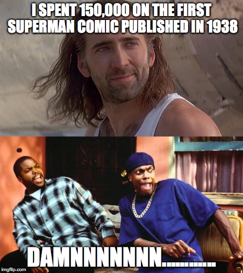 Where Nicolas Cage spends his money on | I SPENT 150,000 ON THE FIRST SUPERMAN COMIC PUBLISHED IN 1938 DAMNNNNNNN............ | image tagged in memes,funny,funny memes,nicolas cage,damn,ice cube | made w/ Imgflip meme maker
