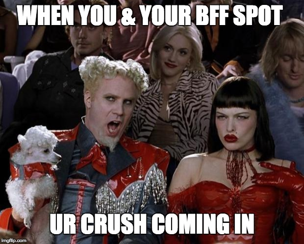 Mugatu So Hot Right Now | WHEN YOU & YOUR BFF SPOT UR CRUSH COMING IN | image tagged in memes,mugatu so hot right now | made w/ Imgflip meme maker