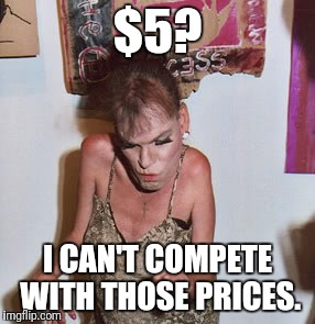 $5? I CAN'T COMPETE WITH THOSE PRICES. | made w/ Imgflip meme maker