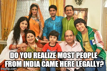 DO YOU REALIZE MOST PEOPLE FROM INDIA CAME HERE LEGALLY? | made w/ Imgflip meme maker