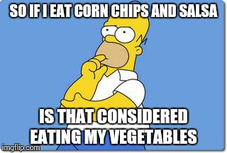 Daily Vegetable Intake | SO IF I EAT CORN CHIPS AND SALSA IS THAT CONSIDERED EATING MY VEGETABLES | image tagged in thinking homer,meme,salsa,corn,chips,vegetables | made w/ Imgflip meme maker
