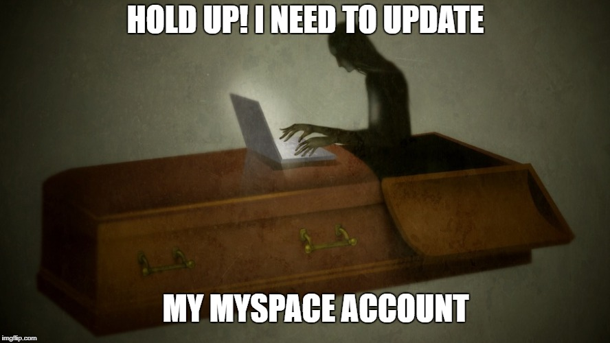 Ghost week Jan 21-27 | HOLD UP! I NEED TO UPDATE MY MYSPACE ACCOUNT | image tagged in ghost week,old jokes,meme | made w/ Imgflip meme maker