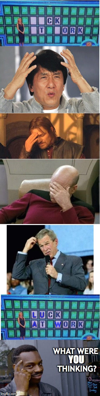 All in the mind | L  U A W WHAT WERE YOU THINKING? YOU | image tagged in wheel of fortune,jackie chan,boromir,captain picard facepalm,george bush | made w/ Imgflip meme maker