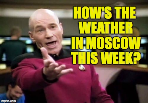 Picard Wtf Meme | HOW'S THE WEATHER IN MOSCOW THIS WEEK? | image tagged in memes,picard wtf | made w/ Imgflip meme maker