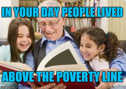 IN YOUR DAY PEOPLE LIVED ABOVE THE POVERTY LINE | made w/ Imgflip meme maker