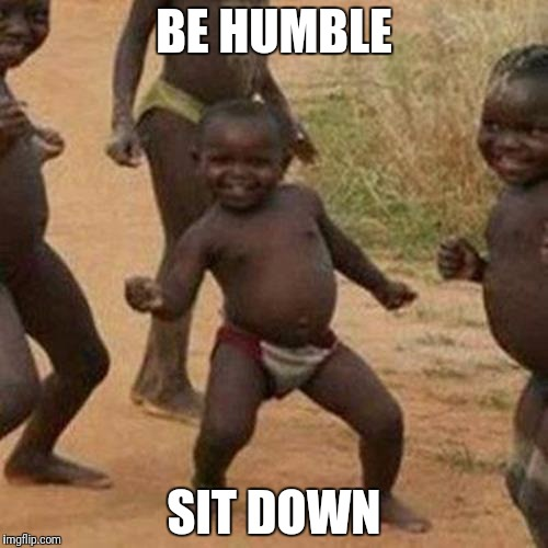 Third World Success Kid Meme | BE HUMBLE SIT DOWN | image tagged in memes,third world success kid | made w/ Imgflip meme maker