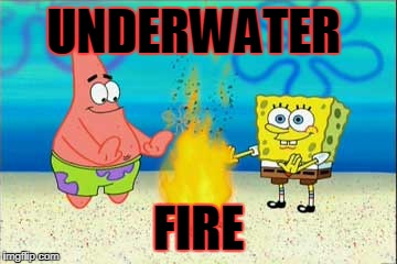 Spongebob physics | UNDERWATER FIRE | image tagged in spongebob | made w/ Imgflip meme maker