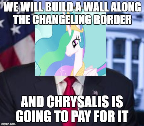Trollestia Trump | WE WILL BUILD A WALL ALONG THE CHANGELING BORDER AND CHRYSALIS IS GOING TO PAY FOR IT | image tagged in my little pony,donald trump | made w/ Imgflip meme maker
