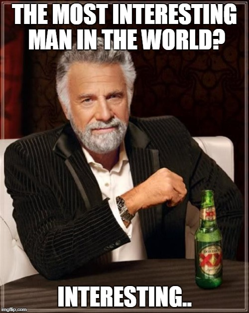 The Most Interesting Man In The World Meme | THE MOST INTERESTING MAN IN THE WORLD? INTERESTING.. | image tagged in memes,the most interesting man in the world | made w/ Imgflip meme maker