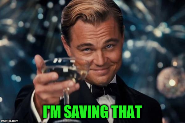 Leonardo Dicaprio Cheers Meme | I'M SAVING THAT | image tagged in memes,leonardo dicaprio cheers | made w/ Imgflip meme maker