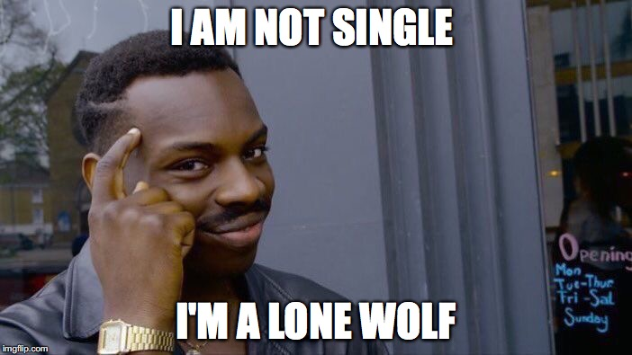 Being single is not sad at all | I AM NOT SINGLE I'M A LONE WOLF | image tagged in memes,roll safe think about it,funny,too funny,single,love | made w/ Imgflip meme maker