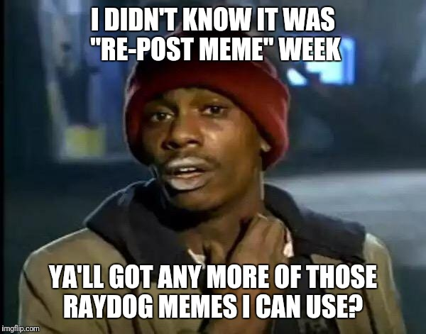 "Y'all Got Any More Of That Meme | I DIDN'T KNOW IT WAS ""RE-POST MEME"" WEEK YA'LL GOT ANY MORE OF THOSE RAYDOG MEMES I CAN USE? 