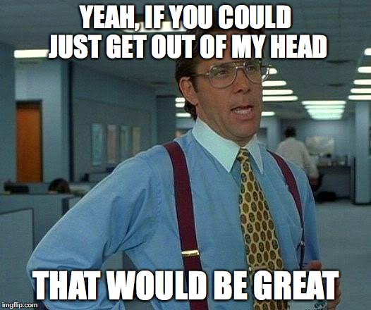 That Would Be Great Meme | YEAH, IF YOU COULD JUST GET OUT OF MY HEAD THAT WOULD BE GREAT | image tagged in memes,that would be great | made w/ Imgflip meme maker