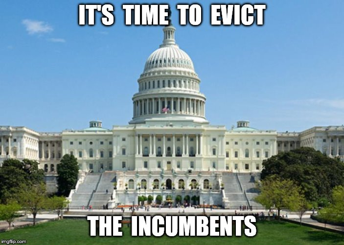 Evict the Incumbents | IT'S  TIME  TO  EVICT THE  INCUMBENTS | image tagged in incumbants,congress,clean the swamp | made w/ Imgflip meme maker