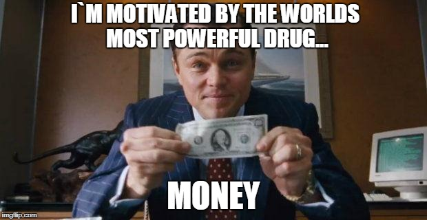 Wolf of Wall Street | I`M MOTIVATED BY THE WORLDS MOST POWERFUL DRUG... MONEY | image tagged in wolf of wall street | made w/ Imgflip meme maker
