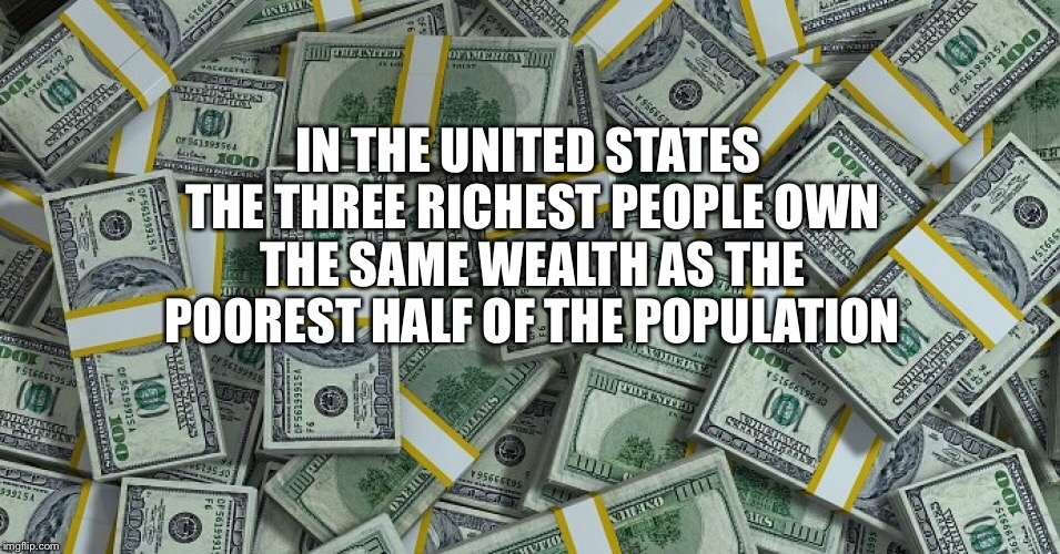 When Will Enough Be Enough | IN THE UNITED STATES THE THREE RICHEST PEOPLE OWN THE SAME WEALTH AS THE POOREST HALF OF THE POPULATION | image tagged in rich,billionaire,income inequality,taxes | made w/ Imgflip meme maker