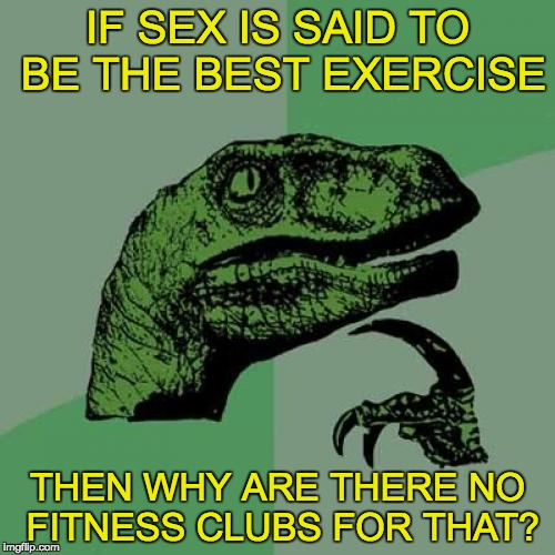 Philosoraptor Meme | IF SEX IS SAID TO BE THE BEST EXERCISE THEN WHY ARE THERE NO FITNESS CLUBS FOR THAT? | image tagged in memes,philosoraptor | made w/ Imgflip meme maker