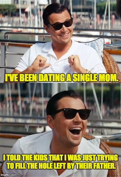 Leonardo DiCaprio Wall Street | I'VE BEEN DATING A SINGLE MOM. I TOLD THE KIDS THAT I WAS JUST TRYING TO FILL THE HOLE LEFT BY THEIR FATHER. | image tagged in leonardo dicaprio wall street | made w/ Imgflip meme maker