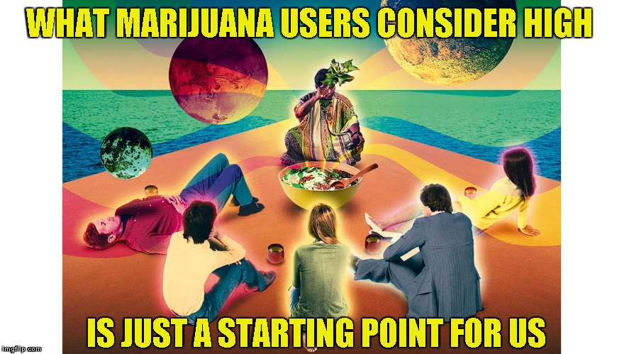 WHAT MARIJUANA USERS CONSIDER HIGH IS JUST A STARTING POINT FOR US | made w/ Imgflip meme maker